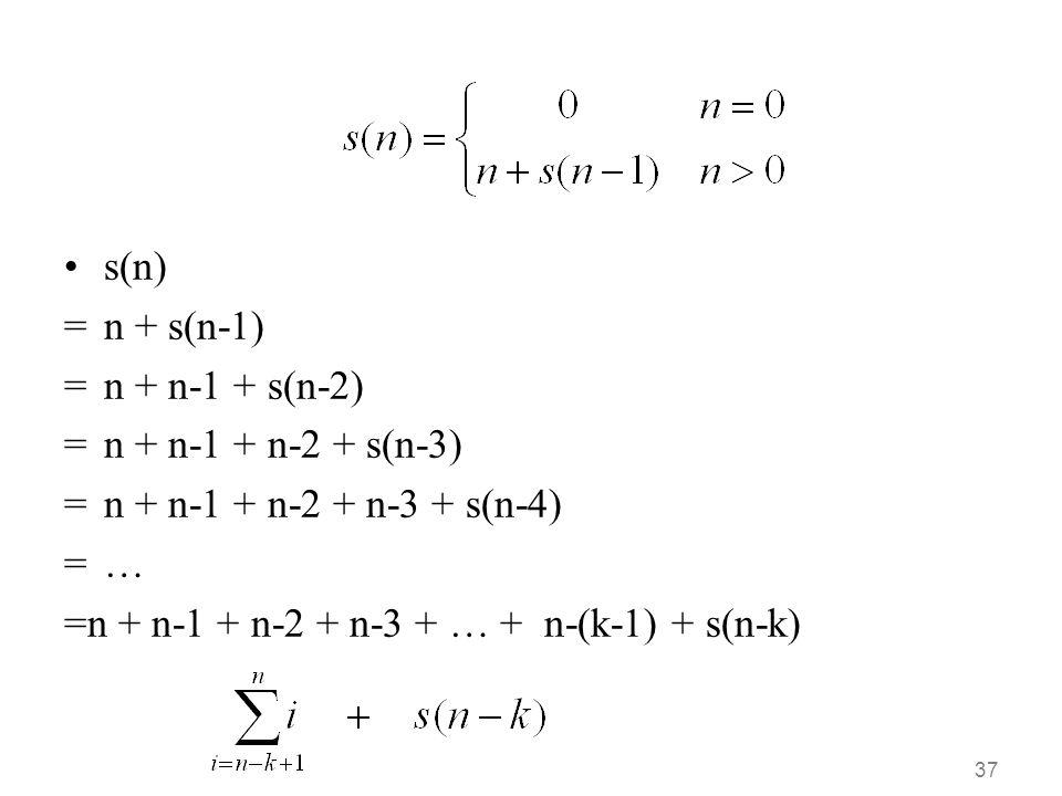 37 •s(n) =n + s(n-1) =n + n-1 + s(n-2) =n + n-1 + n-2 + s(n-3) =n + n-1 + n-2 + n-3 + s(n-4) =… =n + n-1 + n-2 + n-3 + … + n-(k-1) + s(n-k)