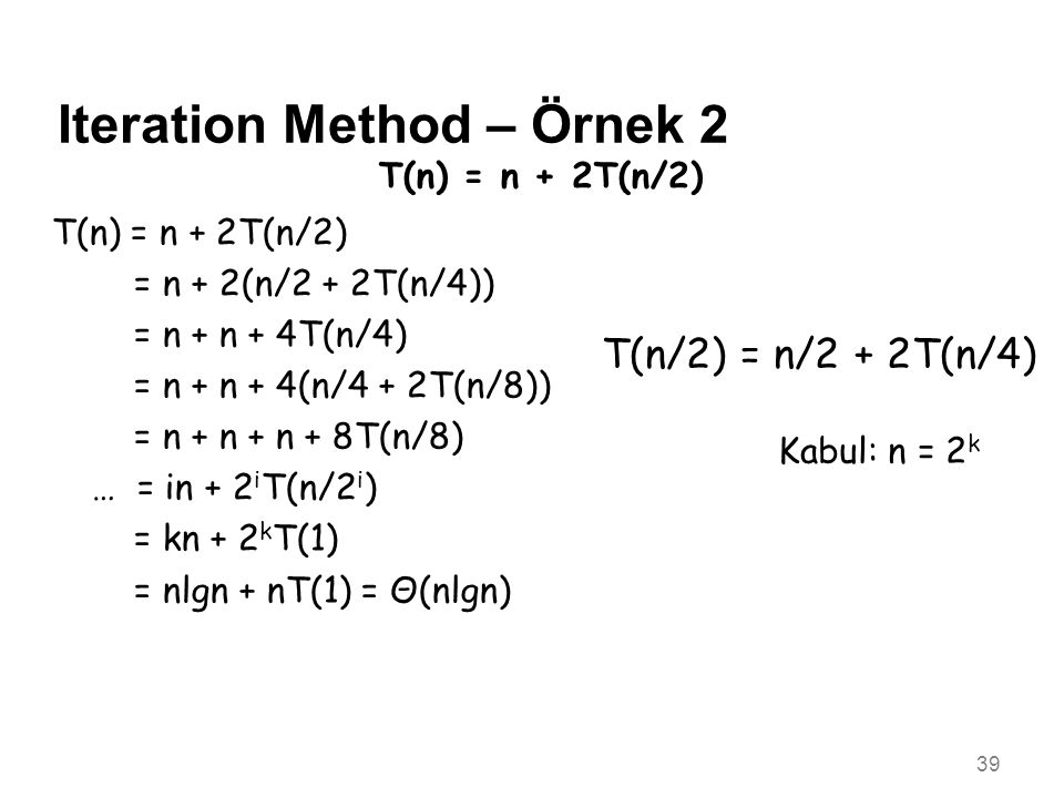 39 Iteration Method – Örnek 2 T(n) = n + 2T(n/2) = n + 2(n/2 + 2T(n/4)) = n + n + 4T(n/4) = n + n + 4(n/4 + 2T(n/8)) = n + n + n + 8T(n/8) … = in + 2 i T(n/2 i ) = kn + 2 k T(1) = nlgn + nT(1) = Θ(nlgn) Kabul: n = 2 k T(n/2) = n/2 + 2T(n/4)