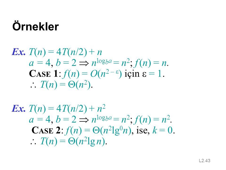 L2.43 Örnekler Ex. T(n) = 4T(n/2) + n a = 4, b = 2  n log b a = n 2 ; f (n) = n. C ASE 1: f (n) = O(n 2 –  ) için  = 1.  T(n) =  (n 2 ). Ex. T(n)