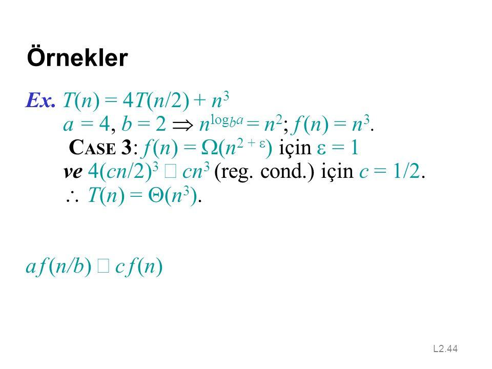 L2.44 Örnekler Ex.T(n) = 4T(n/2) + n 3 a = 4, b = 2  n log b a = n 2 ; f (n) = n 3.