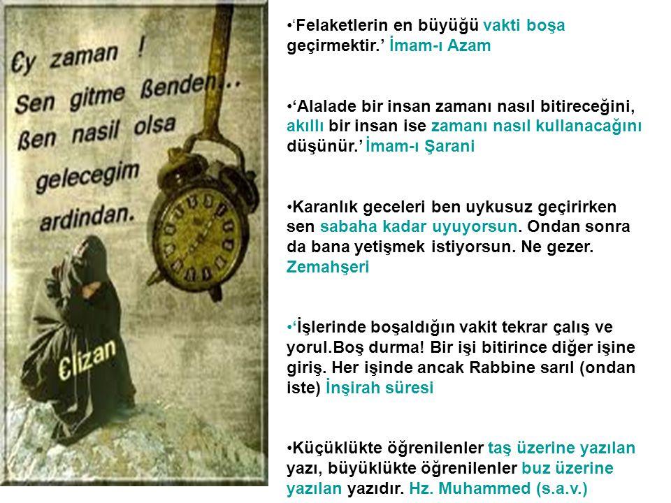 •'Felaketlerin en büyüğü vakti boşa geçirmektir.' İmam-ı Azam •'Alalade bir insan zamanı nasıl bitireceğini, akıllı bir insan ise zamanı nasıl kullana