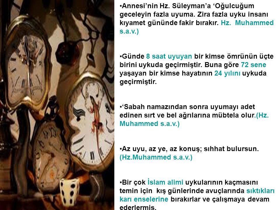 •Annesi'nin Hz. Süleyman'a 'Oğulcuğum geceleyin fazla uyuma. Zira fazla uyku insanı kıyamet gününde fakir bırakır. Hz. Muhammed s.a.v.) •Günde 8 saat