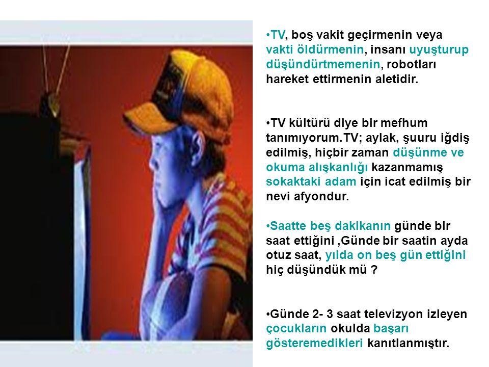•TV, boş vakit geçirmenin veya vakti öldürmenin, insanı uyuşturup düşündürtmemenin, robotları hareket ettirmenin aletidir. •TV kültürü diye bir mefhum