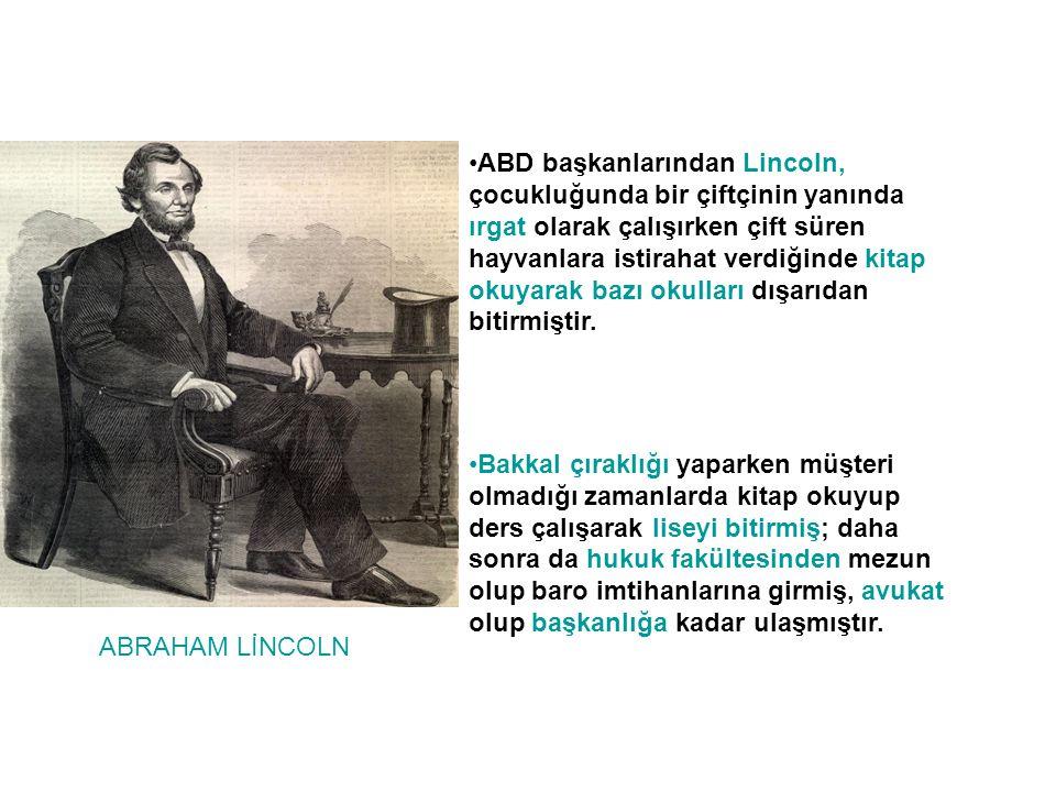 ABRAHAM LİNCOLN •ABD başkanlarından Lincoln, çocukluğunda bir çiftçinin yanında ırgat olarak çalışırken çift süren hayvanlara istirahat verdiğinde kitap okuyarak bazı okulları dışarıdan bitirmiştir.