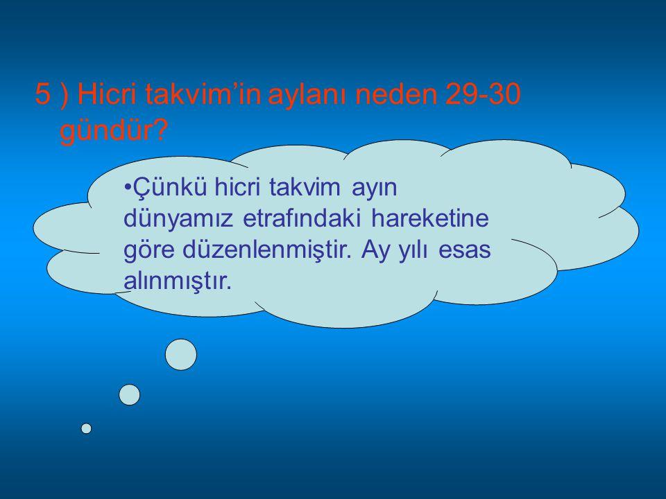 5 ) Hicri takvim'in aylanı neden 29-30 gündür? •Ç•Çünkü hicri takvim ayın dünyamız etrafındaki hareketine göre düzenlenmiştir. Ay yılı esas alınmıştır