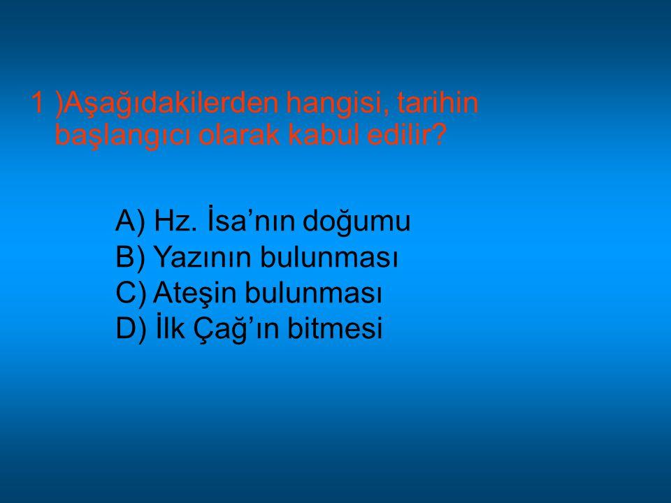 1 )Aşağıdakilerden hangisi, tarihin başlangıcı olarak kabul edilir? A) Hz. İsa'nın doğumu B) Yazının bulunması C) Ateşin bulunması D) İlk Çağ'ın bitme
