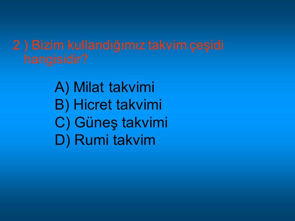 2 ) Bizim kullandığımız takvim çeşidi hangisidir? A) Milat takvimi B) Hicret takvimi C) Güneş takvimi D) Rumi takvim