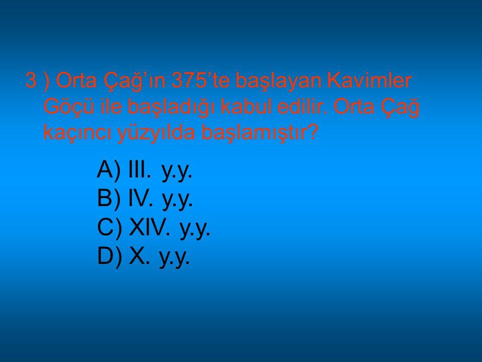 3 ) Orta Çağ'ın 375'te başlayan Kavimler Göçü ile başladığı kabul edilir. Orta Çağ kaçıncı yüzyılda başlamıştır? A) III. y.y. B) IV. y.y. C) XIV. y.y.
