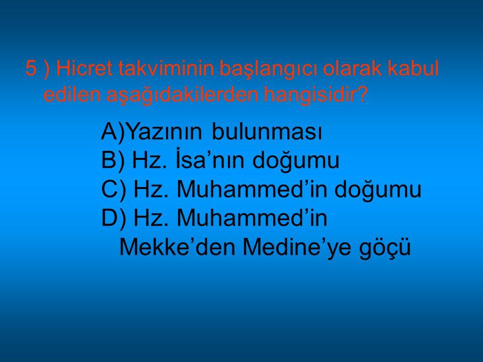 5 ) Hicret takviminin başlangıcı olarak kabul edilen aşağıdakilerden hangisidir? A)Yazının bulunması B) Hz. İsa'nın doğumu C) Hz. Muhammed'in doğumu D