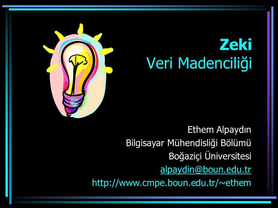 Ethem Alpaydın Bilgisayar Mühendisliği Bölümü Boğaziçi Üniversitesi alpaydin@boun.edu.tr http://www.cmpe.boun.edu.tr/~ethem Zeki Veri Madenciliği
