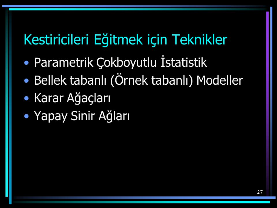 27 Kestiricileri Eğitmek için Teknikler •Parametrik Çokboyutlu İstatistik •Bellek tabanlı (Örnek tabanlı) Modeller •Karar Ağaçları •Yapay Sinir Ağları