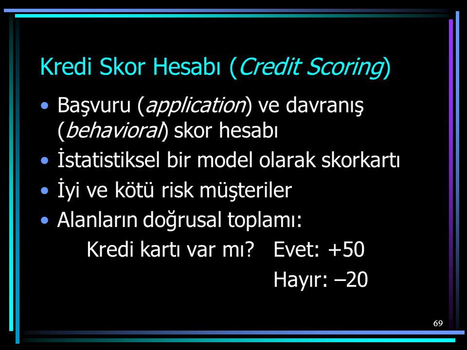69 Kredi Skor Hesabı (Credit Scoring) •Başvuru (application) ve davranış (behavioral) skor hesabı •İstatistiksel bir model olarak skorkartı •İyi ve kö