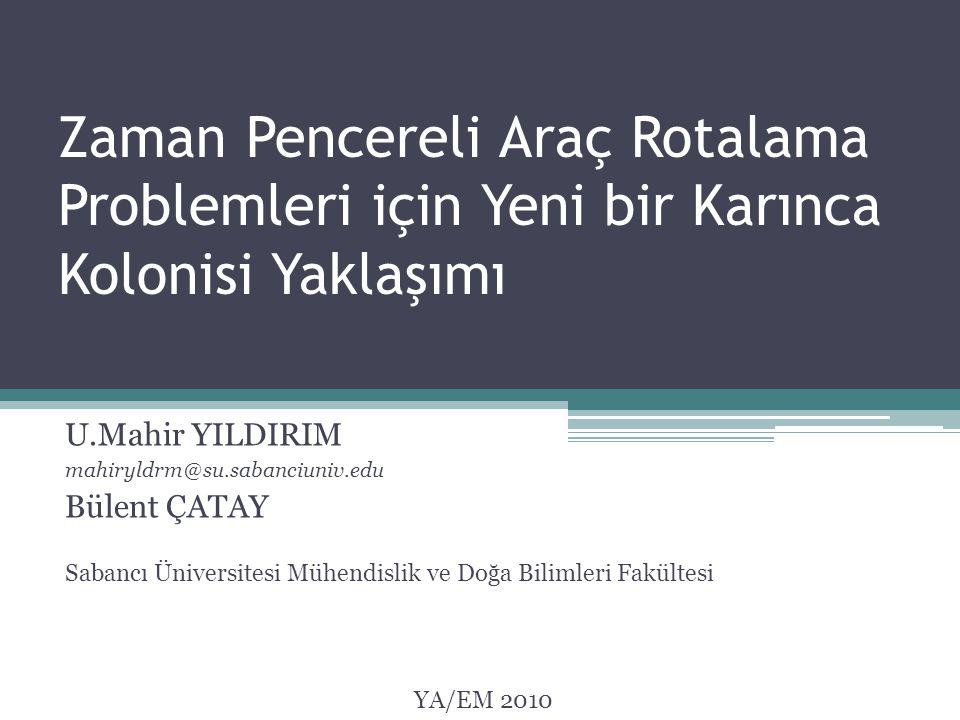 U.Mahir YILDIRIM mahiryldrm@su.sabanciuniv.edu Bülent ÇATAY Zaman Pencereli Araç Rotalama Problemleri için Yeni bir Karınca Kolonisi Yaklaşımı Sabancı