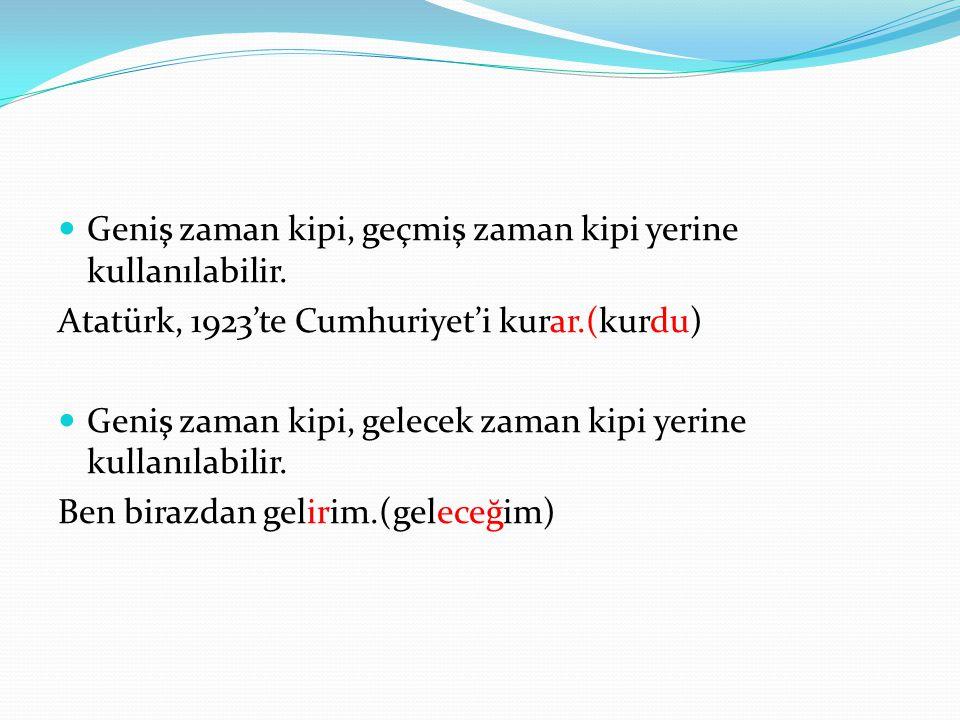  Geniş zaman kipi, geçmiş zaman kipi yerine kullanılabilir. Atatürk, 1923'te Cumhuriyet'i kurar.(kurdu)  Geniş zaman kipi, gelecek zaman kipi yerine