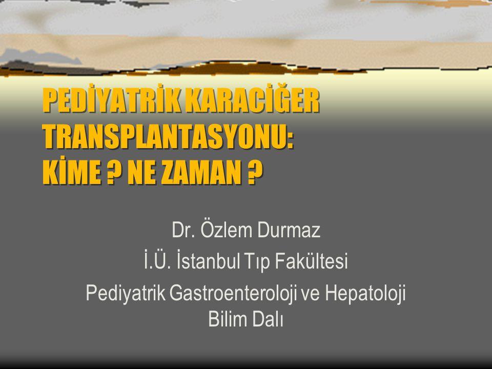 PEDİYATRİK KARACİĞER TRANSPLANTASYONU: KİME ? NE ZAMAN ? Dr. Özlem Durmaz İ.Ü. İstanbul Tıp Fakültesi Pediyatrik Gastroenteroloji ve Hepatoloji Bilim