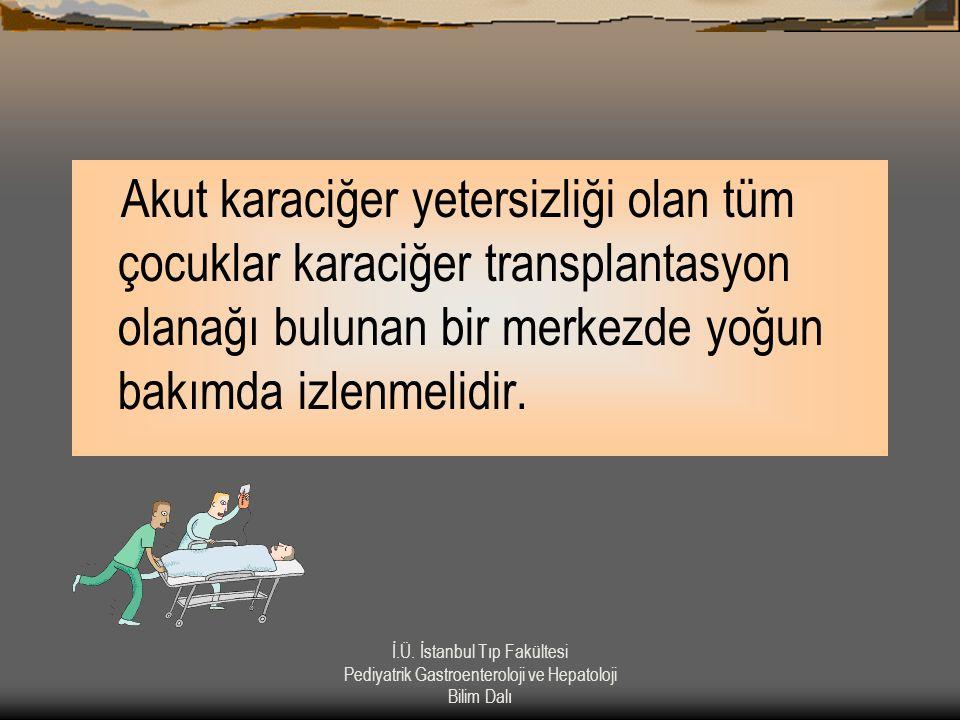 İ.Ü. İstanbul Tıp Fakültesi Pediyatrik Gastroenteroloji ve Hepatoloji Bilim Dalı Akut karaciğer yetersizliği olan tüm çocuklar karaciğer transplantasy