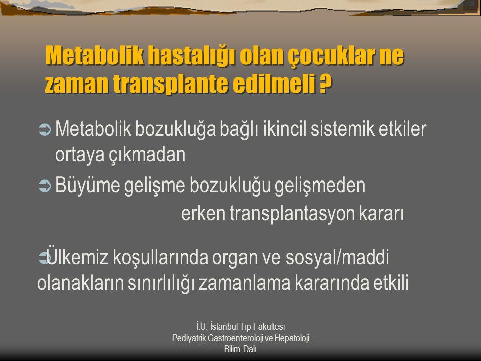 İ.Ü. İstanbul Tıp Fakültesi Pediyatrik Gastroenteroloji ve Hepatoloji Bilim Dalı Metabolik hastalığı olan çocuklar ne zaman transplante edilmeli ?  M