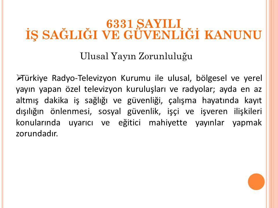 Ulusal Yayın Zorunluluğu 6331 SAYILI İŞ SAĞLIĞI VE GÜVENLİĞİ KANUNU  Türkiye Radyo-Televizyon Kurumu ile ulusal, bölgesel ve yerel yayın yapan özel t