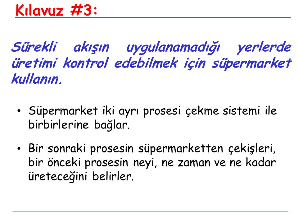 • Süpermarket iki ayrı prosesi çekme sistemi ile birbirlerine bağlar. • Bir sonraki prosesin süpermarketten çekişleri, bir önceki prosesin neyi, ne za