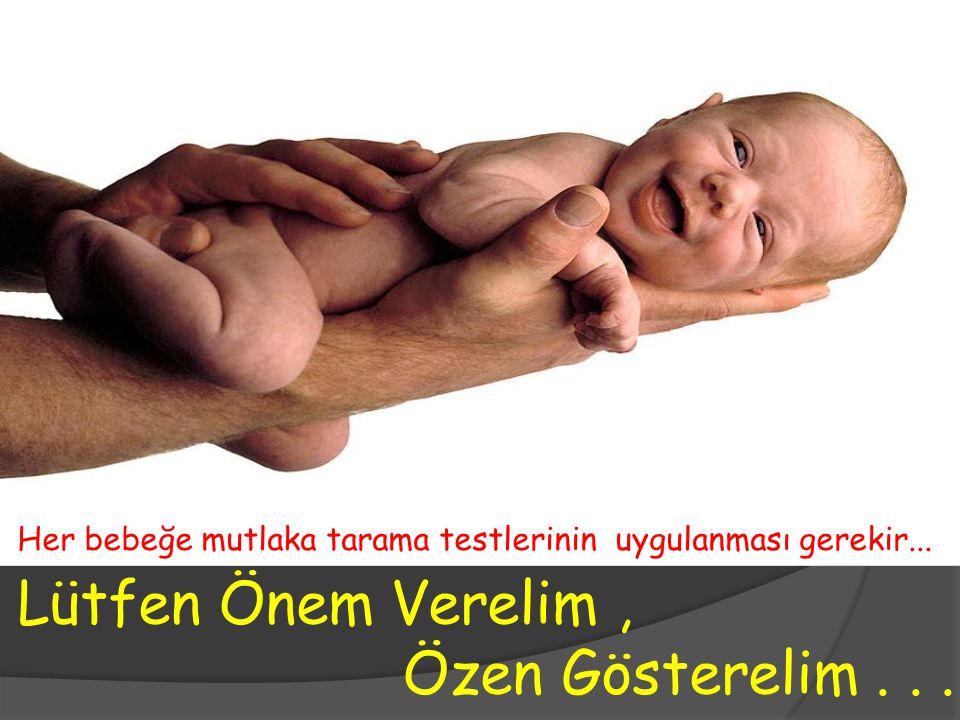 Lütfen Önem Verelim, Özen Gösterelim... Her bebeğe mutlaka tarama testlerinin uygulanması gerekir...