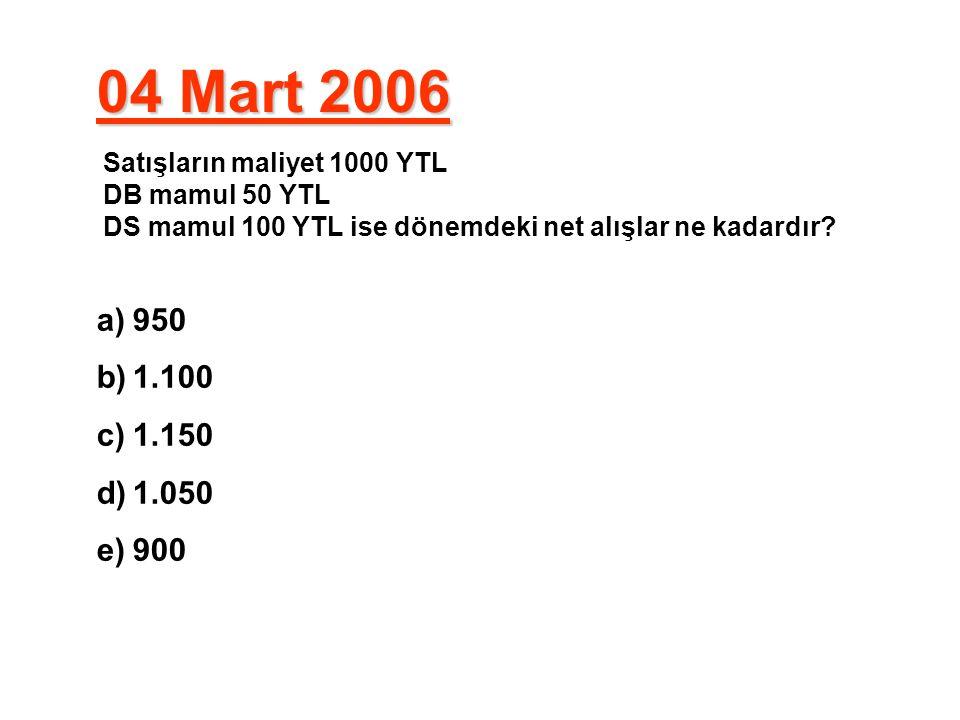 04 Mart 2006 Satışların maliyet 1000 YTL DB mamul 50 YTL DS mamul 100 YTL ise dönemdeki net alışlar ne kadardır? a)950 b)1.100 c)1.150 d)1.050 e)900