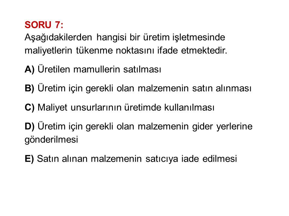 SORU 7: Aşağıdakilerden hangisi bir üretim işletmesinde maliyetlerin tükenme noktasını ifade etmektedir. A) Üretilen mamullerin satılması B) Üretim iç