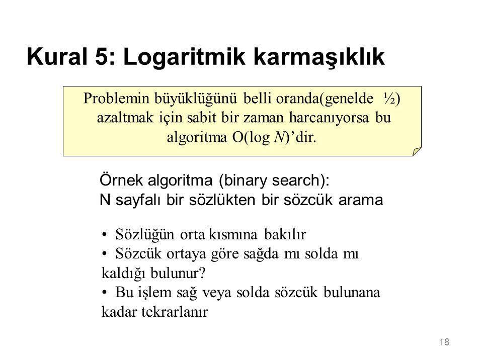 18 Kural 5: Logaritmik karmaşıklık Problemin büyüklüğünü belli oranda(genelde ½) azaltmak için sabit bir zaman harcanıyorsa bu algoritma O(log N)'dir.