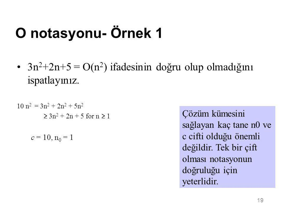 19 O notasyonu- Örnek 1 •3n 2 +2n+5 = O(n 2 ) ifadesinin doğru olup olmadığını ispatlayınız. 10 n 2 = 3n 2 + 2n 2 + 5n 2  3n 2 + 2n + 5 for n  1 c =
