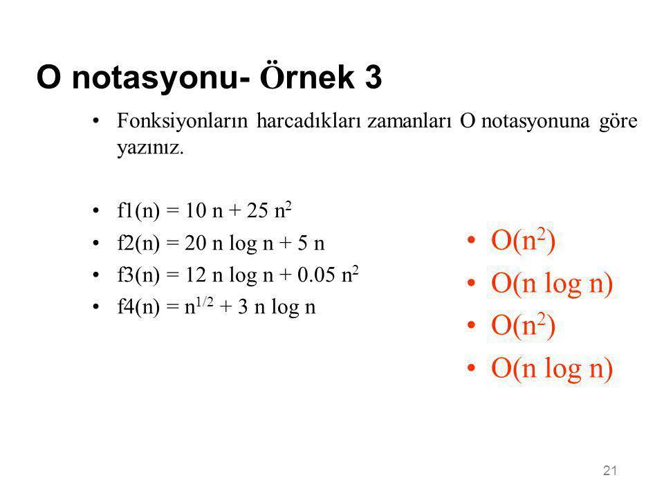 21 O notasyonu- Ö rnek 3 •Fonksiyonların harcadıkları zamanları O notasyonuna göre yazınız. •f1(n) = 10 n + 25 n 2 •f2(n) = 20 n log n + 5 n •f3(n) =