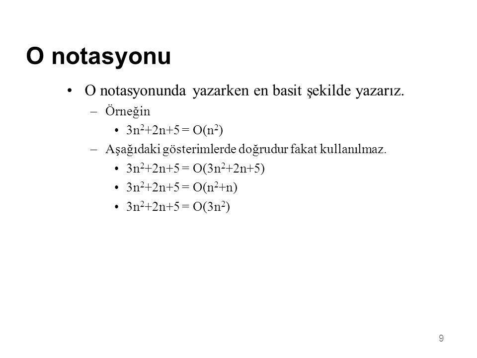 9 O notasyonu •O notasyonunda yazarken en basit şekilde yazarız. –Örneğin •3n 2 +2n+5 = O(n 2 ) –Aşağıdaki gösterimlerde doğrudur fakat kullanılmaz. •