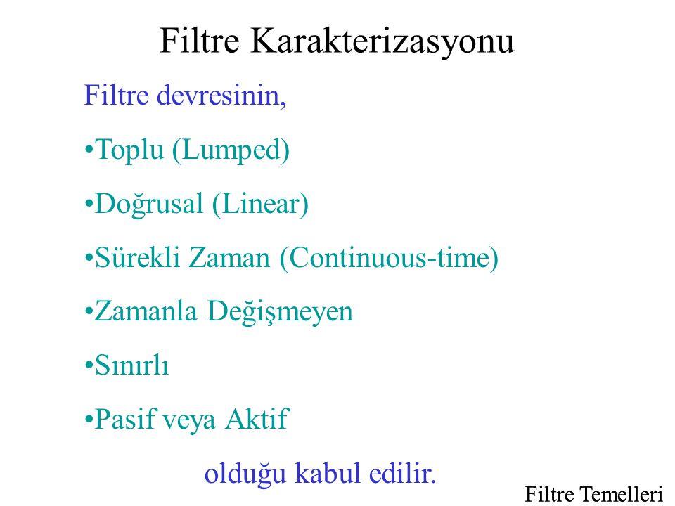Filtre Karakterizasyonu Filtre Temelleri Filtre devresinin, •Toplu (Lumped) •Doğrusal (Linear) •Sürekli Zaman (Continuous-time) •Zamanla Değişmeyen •Sınırlı •Pasif veya Aktif olduğu kabul edilir.