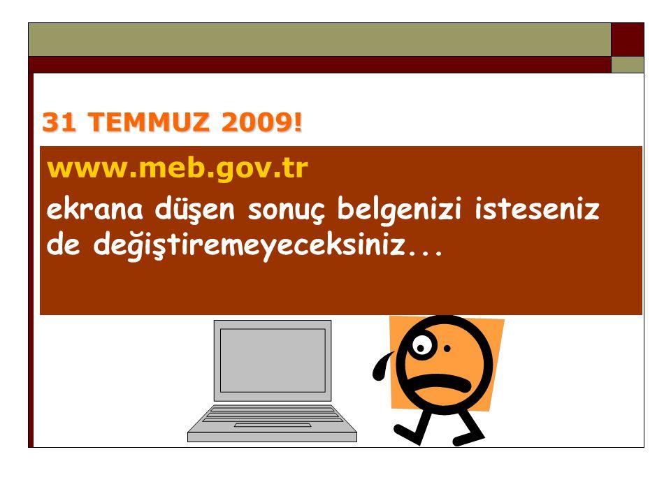31 TEMMUZ 2009! www.meb.gov.tr ekrana düşen sonuç belgenizi isteseniz de değiştiremeyeceksiniz...