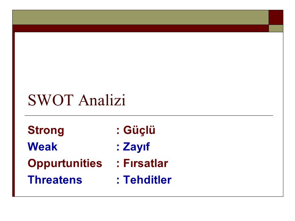 SWOT Analizi Strong : Güçlü Weak: Zayıf Oppurtunities: Fırsatlar Threatens: Tehditler