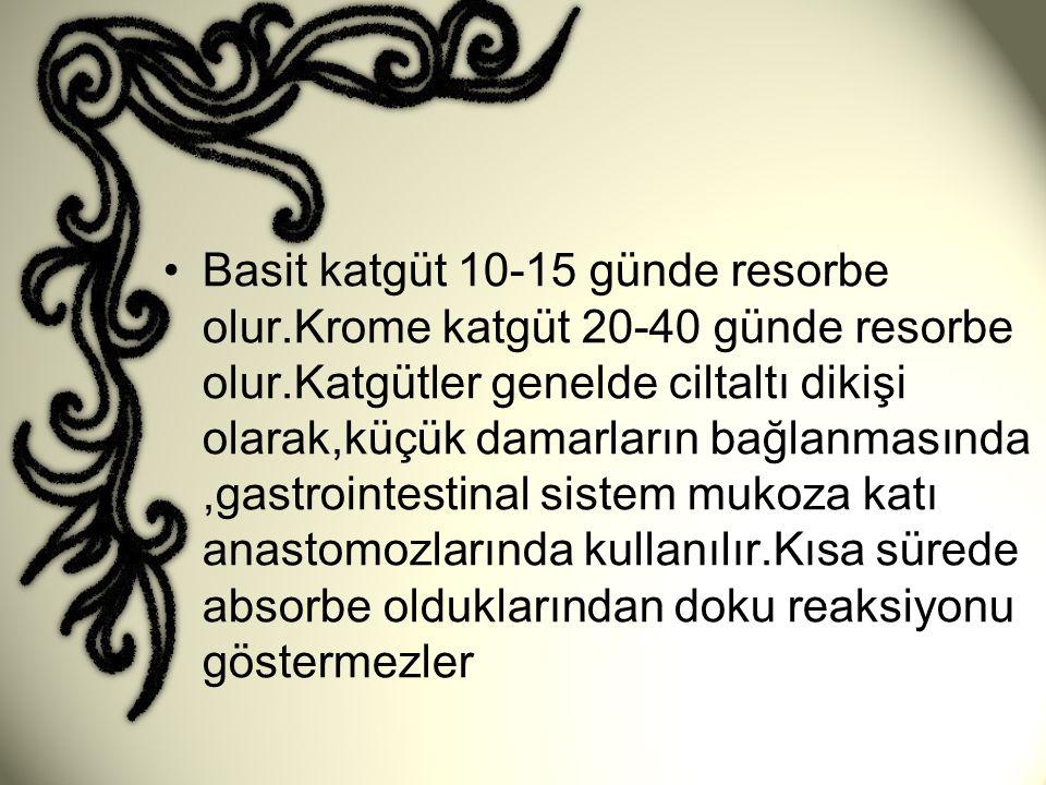 •Basit katgüt 10-15 günde resorbe olur.Krome katgüt 20-40 günde resorbe olur.Katgütler genelde ciltaltı dikişi olarak,küçük damarların bağlanmasında,g