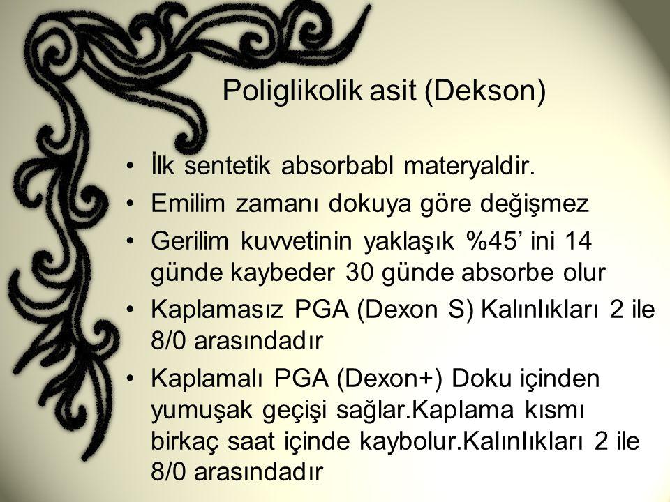 Poliglikolik asit (Dekson) •İlk sentetik absorbabl materyaldir. •Emilim zamanı dokuya göre değişmez •Gerilim kuvvetinin yaklaşık %45' ini 14 günde kay
