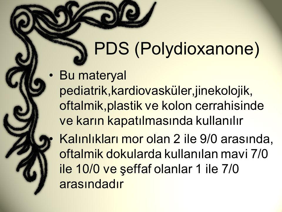 PDS (Polydioxanone) •Bu materyal pediatrik,kardiovasküler,jinekolojik, oftalmik,plastik ve kolon cerrahisinde ve karın kapatılmasında kullanılır •Kalı
