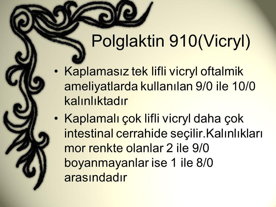Polglaktin 910(Vicryl) •Kaplamasız tek lifli vicryl oftalmik ameliyatlarda kullanılan 9/0 ile 10/0 kalınlıktadır •Kaplamalı çok lifli vicryl daha çok