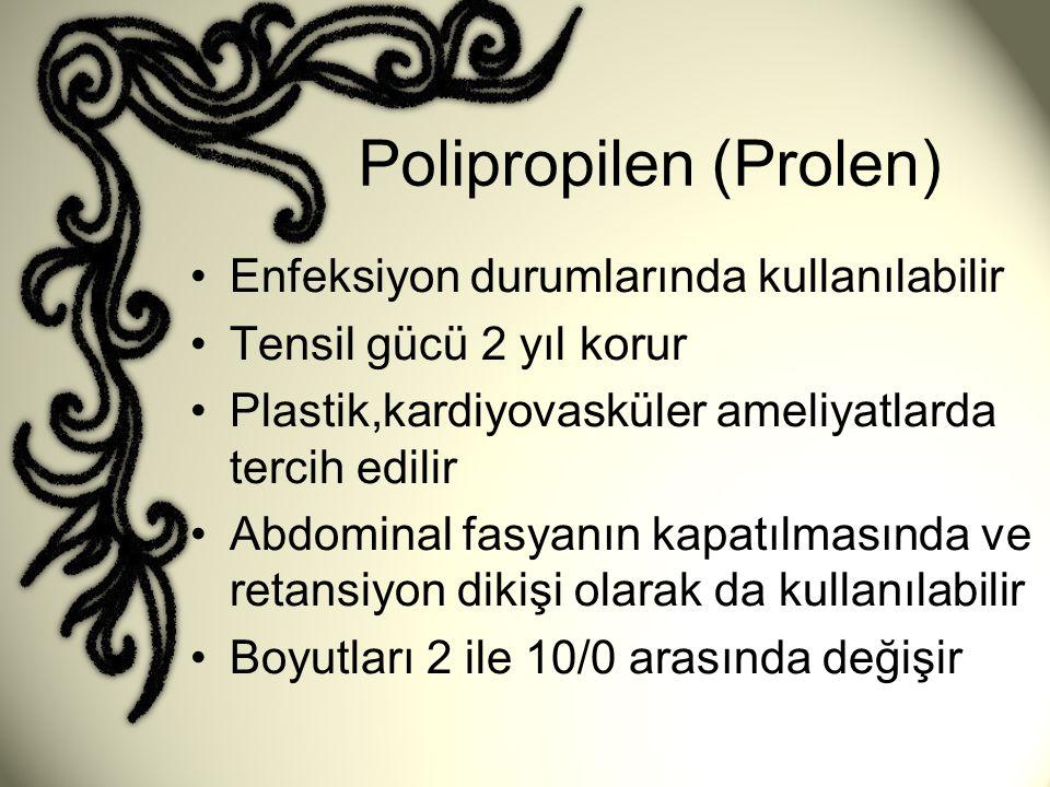 Polipropilen (Prolen) •Enfeksiyon durumlarında kullanılabilir •Tensil gücü 2 yıl korur •Plastik,kardiyovasküler ameliyatlarda tercih edilir •Abdominal