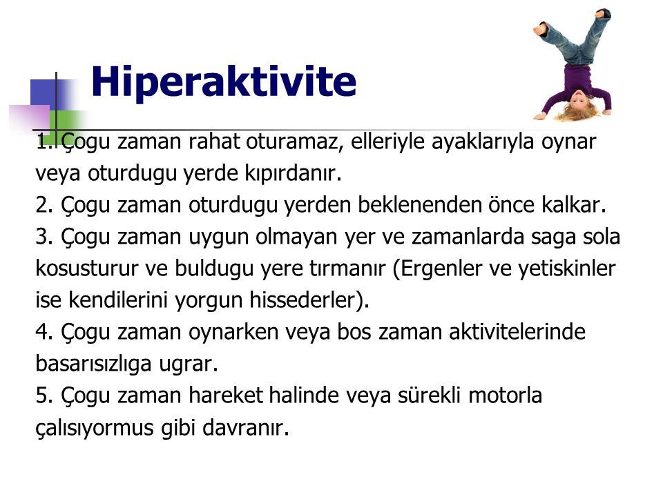 Hiperaktivite 1. Çogu zaman rahat oturamaz, elleriyle ayaklarıyla oynar veya oturdugu yerde kıpırdanır. 2. Çogu zaman oturdugu yerden beklenenden önce