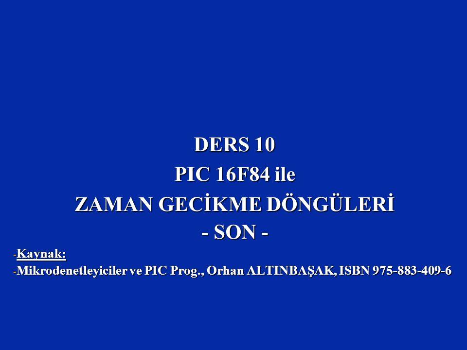 DERS 10 PIC 16F84 ile ZAMAN GECİKME DÖNGÜLERİ - SON - - Kaynak: - Mikrodenetleyiciler ve PIC Prog., Orhan ALTINBAŞAK, ISBN 975-883-409-6