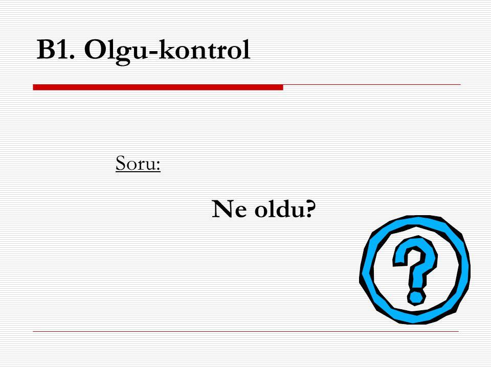 B1. Olgu-kontrol Soru: Ne oldu?