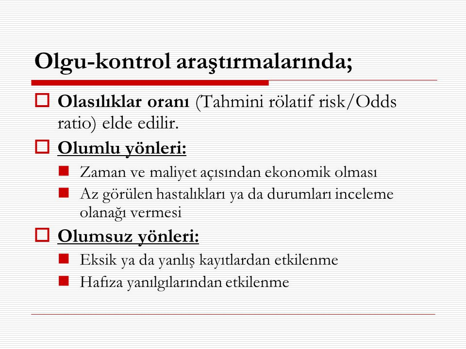 Olgu-kontrol araştırmalarında;  Olasılıklar oranı (Tahmini rölatif risk/Odds ratio) elde edilir.  Olumlu yönleri:  Zaman ve maliyet açısından ekono