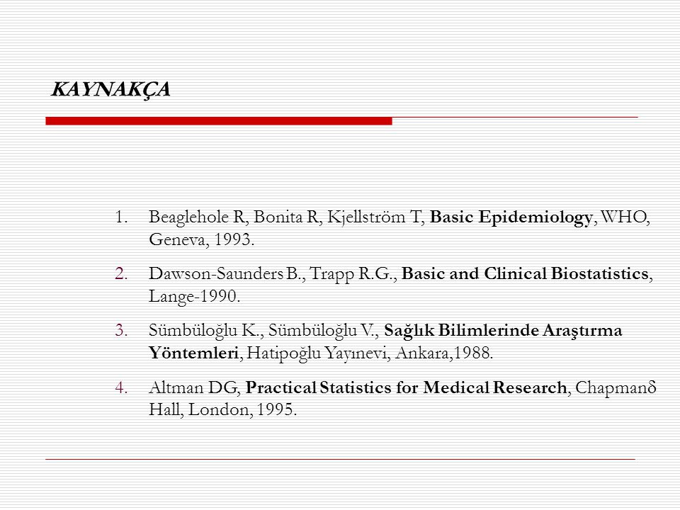 KAYNAKÇA 1.Beaglehole R, Bonita R, Kjellström T, Basic Epidemiology, WHO, Geneva, 1993. 2.Dawson-Saunders B., Trapp R.G., Basic and Clinical Biostatis