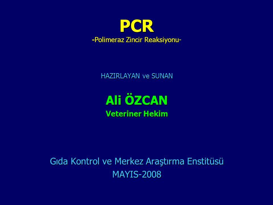 PCR -Polimeraz Zincir Reaksiyonu- HAZIRLAYAN ve SUNAN Ali ÖZCAN Veteriner Hekim Gıda Kontrol ve Merkez Araştırma Enstitüsü MAYIS-2008