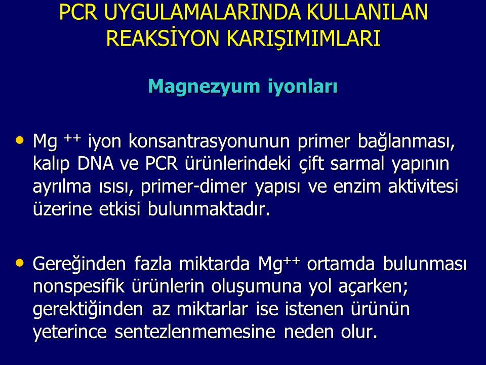 PCR UYGULAMALARINDA KULLANILAN REAKSİYON KARIŞIMIMLARI Magnezyum iyonları • Mg ++ iyon konsantrasyonunun primer bağlanması, kalıp DNA ve PCR ürünlerin
