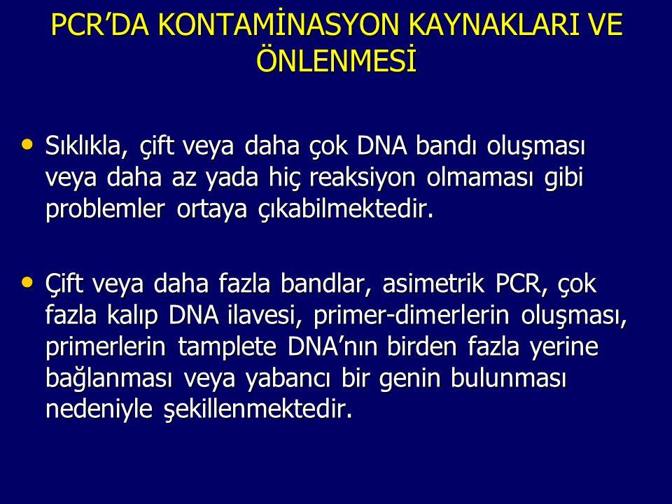 PCR'DA KONTAMİNASYON KAYNAKLARI VE ÖNLENMESİ • Sıklıkla, çift veya daha çok DNA bandı oluşması veya daha az yada hiç reaksiyon olmaması gibi problemle