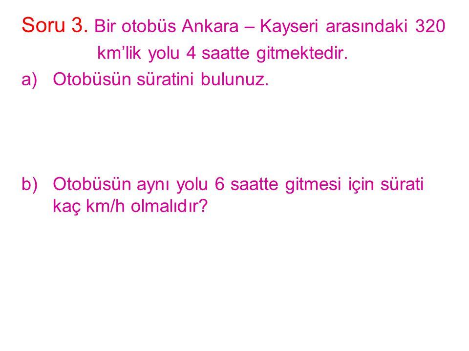 Soru 3. Bir otobüs Ankara – Kayseri arasındaki 320 km'lik yolu 4 saatte gitmektedir. a)Otobüsün süratini bulunuz. b)Otobüsün aynı yolu 6 saatte gitmes