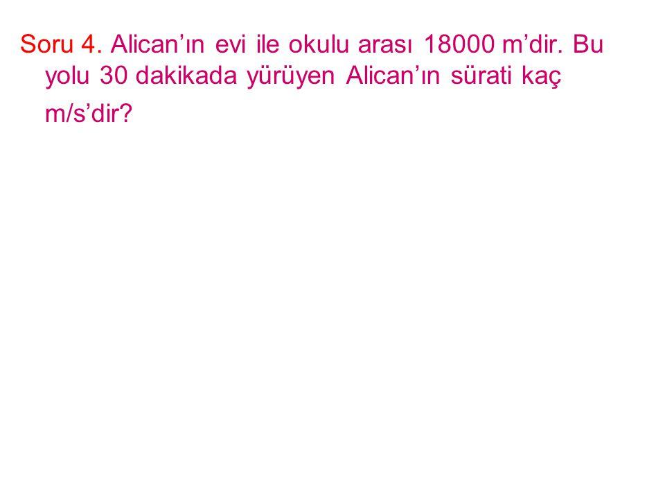 Soru 4. Alican'ın evi ile okulu arası 18000 m'dir. Bu yolu 30 dakikada yürüyen Alican'ın sürati kaç m/s'dir?