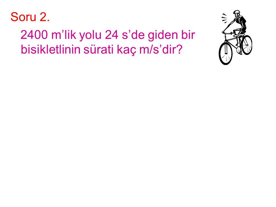 Soru 2. 2400 m'lik yolu 24 s'de giden bir bisikletlinin sürati kaç m/s'dir?