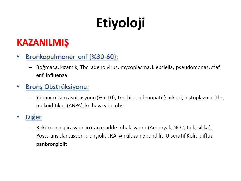 Etiyoloji • KONJENİTAL •Anatomik defektler: •Trakeobronşial: Bronkomalazi (Williams Campbell Send), Trakeobronkomegali (Mounier-Kuhn Send, endobronşial teratom, trakeaösefagial fistül, bronş kistleri •Vasküler: İntralober sekestrasyon, pulmoner arter anevrizması •Lenfatik: Sarı tırnak sendromu •Herediter Hastalıklar: •Silier Bozukluklar: Kartagener, İmmotil silia, A1AT eksikliği, CF (%3), Young sendromu •İmmun Yetmezlik: •Ig G Yetmezlikleri: Kongenital Agamaglobulinemi (Bruton Sen), Selektif Ig G2, G4 eksiklikleri, •Ig A yetmezliği, •Lökosit disfonksiyonu : kr.